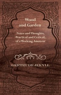 Wood and Garden - Notes and Thoughts, Practical and Critical, of a Working Amateur