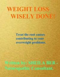 Weight Loss Wisely Done!: Best Advice by Treating the Root Causes of Your Weight Problems.