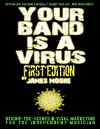 Your Band Is A Virus - Behind-the-Scenes & Viral Marketing for the Independent Musician