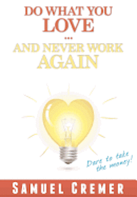 Do What You Love - And Never Work Again!: Dare to take the money!