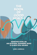 The Book of Good Health --: Destroying Myths, Lies and Deceptions. Reaffirming Truths to Achieve Total Wellness