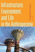 Infrastructure, Environment, and Life in the Anthropocene