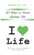 110 Ways to Avoid Getting Old: I Love Life