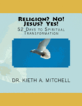 Religion? No! Jesus? Yes!: 52 Days to Spiritual Tansformation