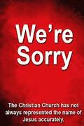 We're Sorry: The Christian Church has not always represented Jesus accurately.