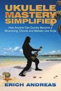 Ukulele Mastery Simplified: How Anyone Can Quickly Become a Strumming, Chords, and Melodic Uke Ninja