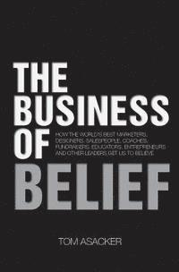 The Business of Belief: How the World's Best Marketers, Designers, Salespeople, Coaches, Fundraisers, Educators, Entrepreneurs and Other Leade