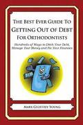 The Best Ever Guide to Getting Out of Debt for Orthodontists: Hundreds of Ways to Ditch Your Debt, Manage Your Money and Fix Your Finances