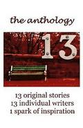 13 the Anthology: 13 Original Stories, 13 Individual Writers, 1 Spark of Inspiration
