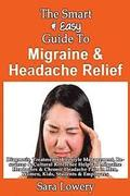 The Smart & Easy Guide To Migraine & Headache Relief: Diagnosis, Treatments, Lifestyle, Resources & Cultural Help For Migraine Headaches & Chronic Pai