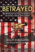 Betrayed: The Shocking True Story of Extortion 17 as told by a Navy SEAL's Father
