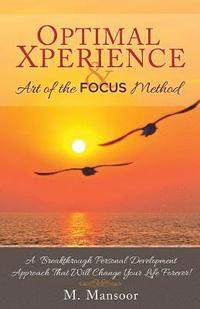 Optimal Xperience & Art of the Focus Method: A Breakthrough Personal Development Approach That Will Change Your Life Forever!