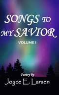 Songs to My Savior Volume I: Poetry for Those Who Love the Lord