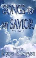Songs to My Savior Volume II: More Poetry for Those Who Love the Lord