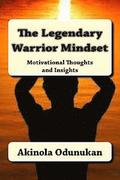The Legendary Warrior Mindset: Motivational Thoughts and Insights