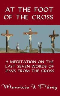 At the Foot of the Cross: A Meditation on the Seven Last Words of Jesus from the Cross