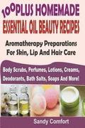 100 Plus Homemade Essential Oil Beauty Recipes: Aromatherapy Preparations For Skin, Lip And Hair Care (Body Scrubs, Perfumes, Lotions, Creams, Deodora
