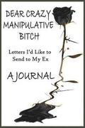 Dear Crazy Manipulative Bitch: A Journal: Letters I'd Like to Send to My Ex