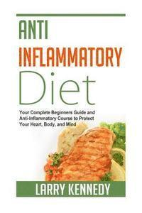 Anti Inflammatory Diet: Your Complete Beginners Guide and Anti Inflammatory Course to Protect Your Heart, Body, and Mind