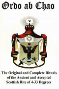 Ordo ab Chao: The Original and Complete Rituals of the Ancient and Accepted Scottish Rite of 4-33 Degrees: Transcribed from newly di