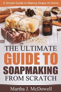 The Ultimate Guide To Soapmaking From Scratch: A Simple Guide to Making Soaps at Home