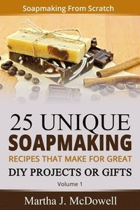 Soapmaking From Scratch: 5 Unique Soap Making Recipes That Make For Great DIY Projects or Gifts