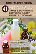 Homemade Lotion: 41 All Natural Simple & Easy To Make Body Lotions, Body Butters & Lotion Bars: Amazing Organic Recipes To Heal, Nouris