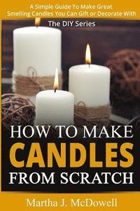How To Make Candles From Scratch: : A Simple Guide To Make Great Smelling Candle You Can Gift or Decorate With