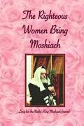 Righteous Women Bring Moshiach: A collection of translated quotes and adaptations of talks and letters of the Rebbe King Moshiach Shlita, As well as e