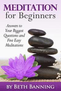 Meditation for Beginners: Answers to Your Biggest Questions and Five Easy Meditations