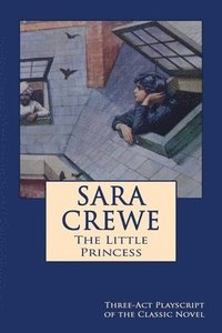 Sara Crewe - The Little Princess: Three-Act Playscript of the Classic Novel