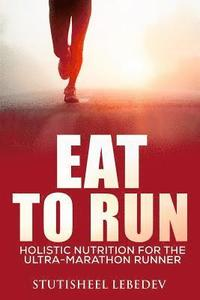 Eat To Run. Holistic nutrition for the ultra-marathon runner
