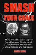 Smash Your Goals: How to win the battle in your mind between Einstein and Frankenstein and achieve great success and happiness