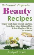 Natural & Organic Beauty Recipes - Complete Guide to Organic Homemade Facial Masks, Scrubs, Toners, Lotions, Moisturizers & More, 50 Simple & Easy Nat