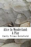 Alice In Wonderland: A Play: Compiled from Lewis Carroll's Stories Alice in Wonderland and Through the Looking-Glass, and what Alice Found