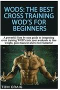 Wod's! the Best Cross Training Wods for Beginners: A Powerful Step by Step Guide to Integrating Cross Training Wod's Into Your Workout to Lose Weight,