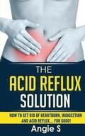 The Acid Reflux Solution: How to Get Rid of Heartburn, Indigestion and Acid Reflux.... For Good!