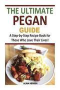The Ultimate Pegan Guide: A Step-by-Step Recipe Book for Those Who Love Their Lives!