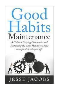 Good Habits Maintenance: A Guide to Staying Committed and Sustaining the Good Habits You Have Incorporated Into Your Life