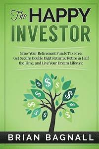 The Happy Investor: Grow Your Retirement Funds Tax Free, Get Secure Double Digit Returns, Retire in Half the Time, and Live Your Dream Lif
