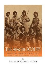 The Apache Scouts: The History and Legacy of the Native Scouts Used During the Indian Wars