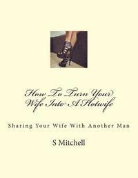 How To Turn Your Wife Into A Hotwife: Learn How To Seduce Your Wife Into Bed With Another Man While You Watch