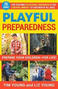 Playful Preparedness: Prepare Your Children-For Life! 26 Games for Teaching Situational Awareness and the Survival Mindset to Children of Al