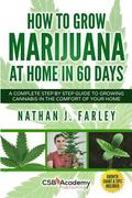 How to Grow Marijuana at Home in 60 Days: A Complete Step by Step Guide to Growing Cannabis in The Comfort of Your Home