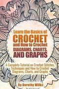 Learn the Basics of Crochet and How to Crochet Diagrams, Charts, and Graphs: A Complete Tutorial on Crochet Stitches, Techniques and How to Crochet Di