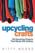 Upcycling Crafts 4th Edition: 100 Upcycling Projects That Reuse Old Clothes to Create Modern Fashion Accessories, Trendy New Clothes & Home Decor!