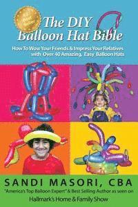The DIY Balloon Hat Bible: How To Wow Your Friends and Impress Your Relatives With 40+ Amazing Easy Balloon Hats