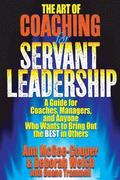 The Art of Coaching for Servant Leadership: A Guide for Coaches, Managers, and Anyone Who Wants to Bring Out the Best in Others