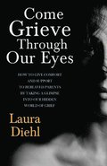 Come Grieve Through Our Eyes: How To Give Comfort And Support To Bereaved Parents By Taking A Glimpse Into Our Hidden Dark World Of Grief
