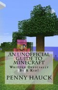 An Unofficial Guide to Minecraft: For Kids by a Kid!